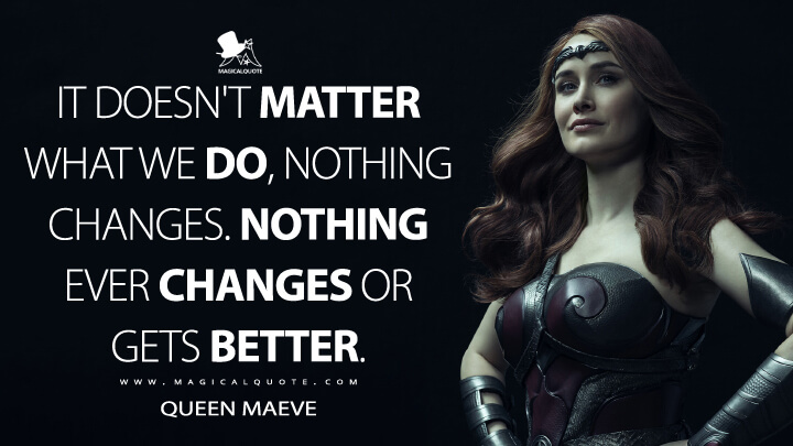 It doesn't matter what we do, nothing changes. Nothing ever changes or gets better. - Queen Maeve (The Boys Quotes)