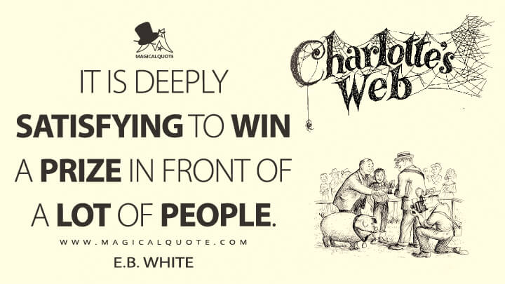 It is deeply satisfying to win a prize in front of a lot of people. - E. B. White (Charlotte's Web Quotes)