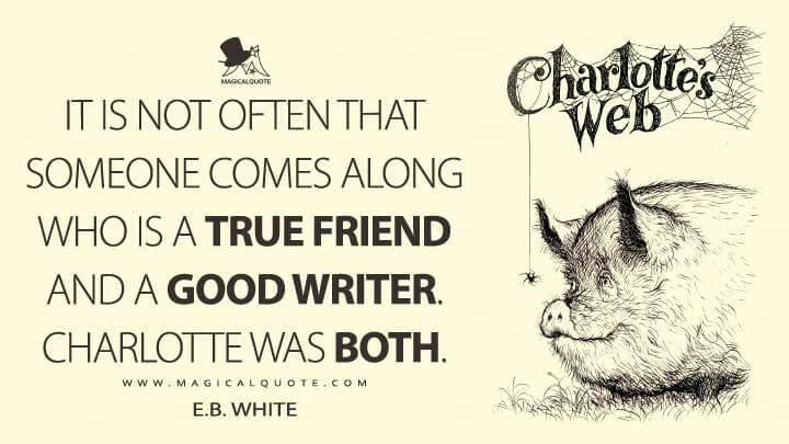 It is not often that someone comes along who is a true friend and a good writer. Charlotte was both. - E. B. White (Charlotte's Web Quotes)