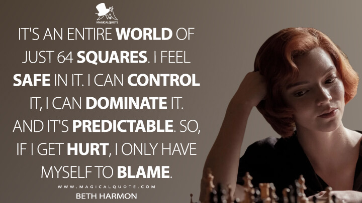 It's an entire world of just 64 squares. I feel safe in it. I can control it, I can dominate it. And it's predictable. So, if I get hurt, I only have myself to blame. - Beth Harmon (The Queen's Gambit Quotes)