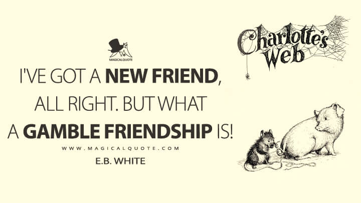 I've got a new friend, all right. But what a gamble friendship is! - E. B. White (Charlotte's Web Quotes)