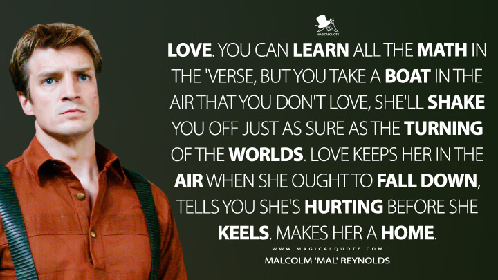 Love. You can learn all the math in the 'verse, but you take a boat in the air that you don't love, she'll shake you off just as sure as the turning of the worlds. Love keeps her in the air when she ought to fall down, tells you she's hurting before she keels. Makes her a home.. - Malcolm 'Mal' Reynolds (Serenity Quotes)