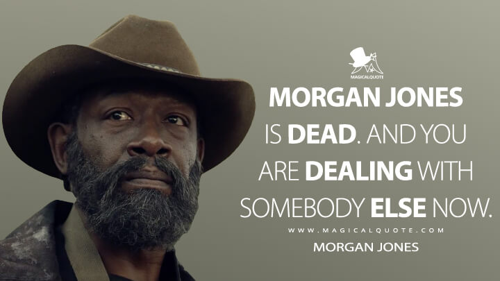 Morgan Jones is dead. And you are dealing with somebody else now. - Morgan Jones (Fear the Walking Dead Quotes)