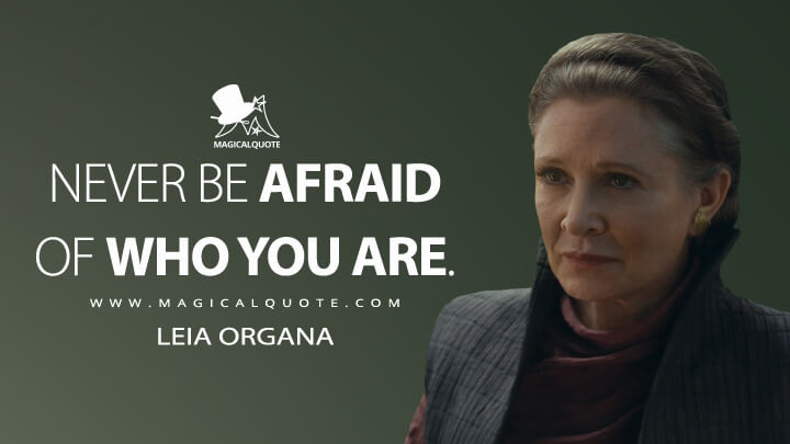Never be afraid of who you are. - Leia Organa (Star Wars: The Rise of Skywalker Quotes)