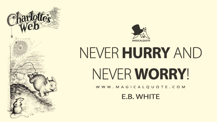 Never hurry and never worry! - E. B. White (Charlotte's Web Quotes)