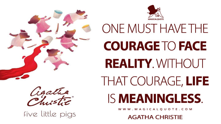 One must have the courage to face reality. Without that courage, life is meaningless. - Agatha Christie (Five Little Pigs Quotes)