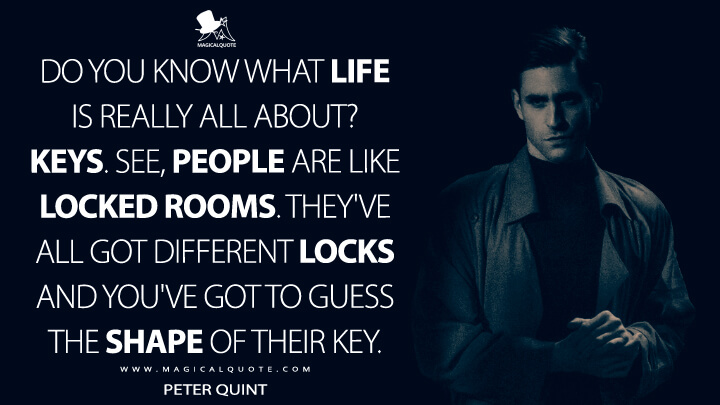Do you know what life is really all about? Keys. See, people are like locked rooms. They've all got different locks and you've got to guess the shape of their key. - Peter Quint (The Haunting of Bly Manor Quotes)