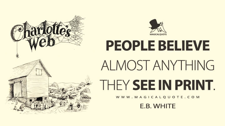 People believe almost anything they see in print. - E. B. White (Charlotte's Web Quotes)