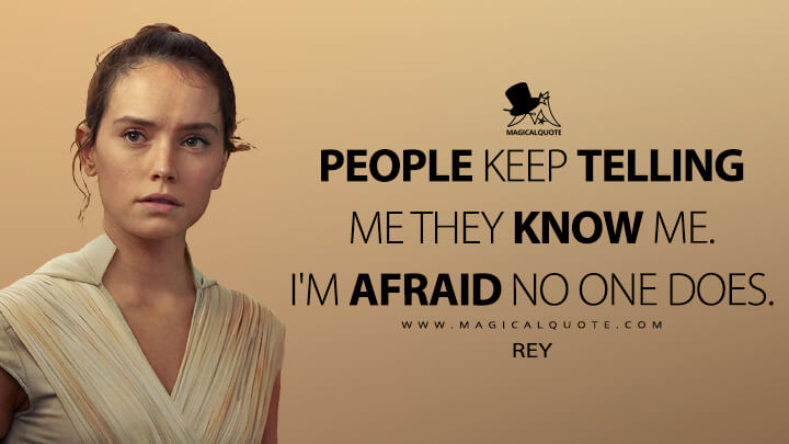 People keep telling me they know me. I'm afraid no one does. - Rey (Star Wars: The Rise of Skywalker Quotes)