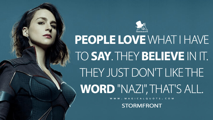 "People love what I have to say. They believe in it. They just don't like the word ""Nazi"", that's all. - Stormfront (The Boys Quotes)"