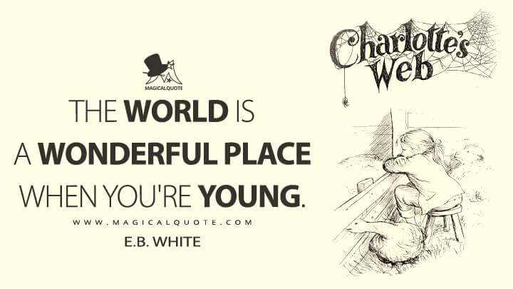 The world is a wonderful place when you're young. - E. B. White (Charlotte's Web Quotes)
