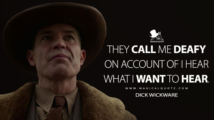 They call me Deafy on account of I hear what I want to hear. - Dick Wickware (Fargo Quotes)