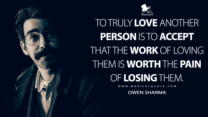 To truly love another person is to accept that the work of loving them is worth the pain of losing them. - Owen Sharma (The Haunting of Bly Manor Quotes)