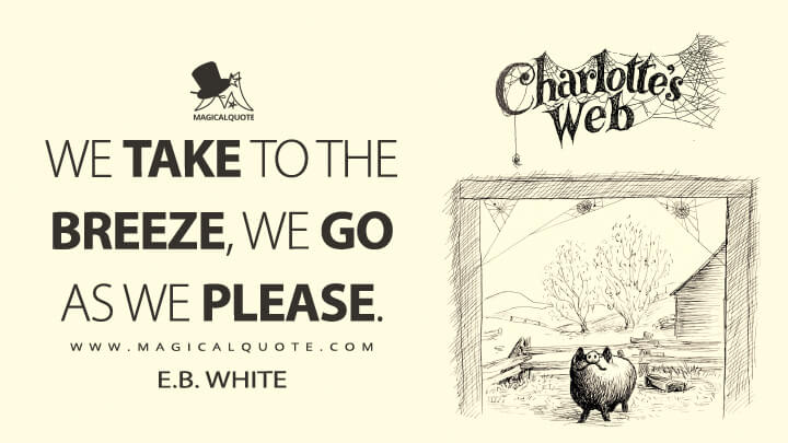We take to the breeze, we go as we please. - E. B. White (Charlotte's Web Quotes)