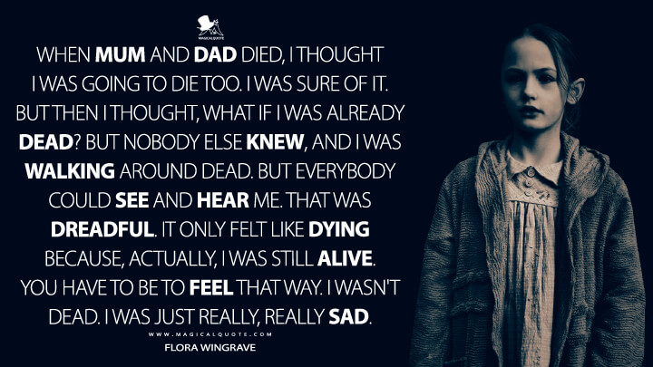 When Mum and Dad died, I thought I was going to die too. I was sure of it. But then I thought, what if I was already dead? But nobody else knew, and I was walking around dead. But everybody could see and hear me. That was dreadful. It only felt like dying because, actually, I was still alive. You have to be to feel that way. I wasn't dead. I was just really, really sad. - Flora Wingrave (The Haunting of Bly Manor Quotes)