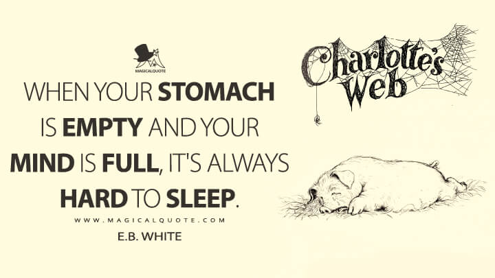 When your stomach is empty and your mind is full, it's always hard to sleep. - E. B. White (Charlotte's Web Quotes)