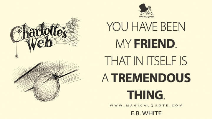 You have been my friend. That in itself is a tremendous thing. - E. B. White (Charlotte's Web Quotes)