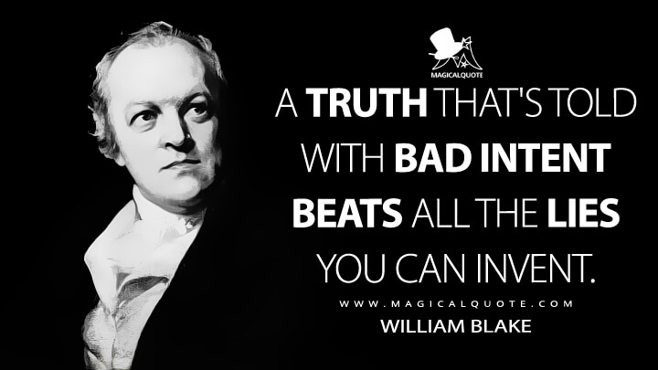 A truth that's told with bad intent beats all the lies you can invent. - William Blake (Auguries of Innocence Quotes)