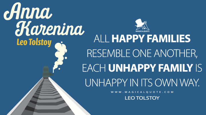 All happy families resemble one another, each unhappy family is unhappy in its own way. - Leo Tolstoy (Anna Karenina Quotes)