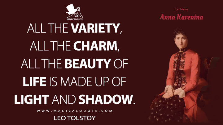 All the variety, all the charm, all the beauty of life is made up of light and shadow. - Leo Tolstoy (Anna Karenina Quotes)