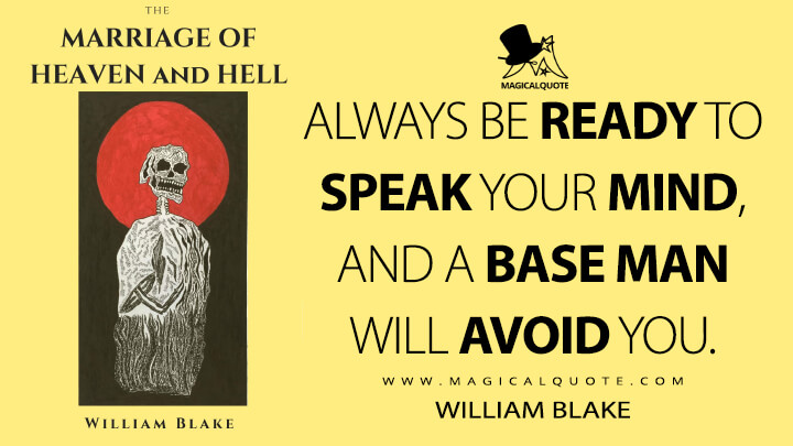 Always be ready to speak your mind, and a base man will avoid you. - William Blake (The Marriage of Heaven and Hell Quotes)