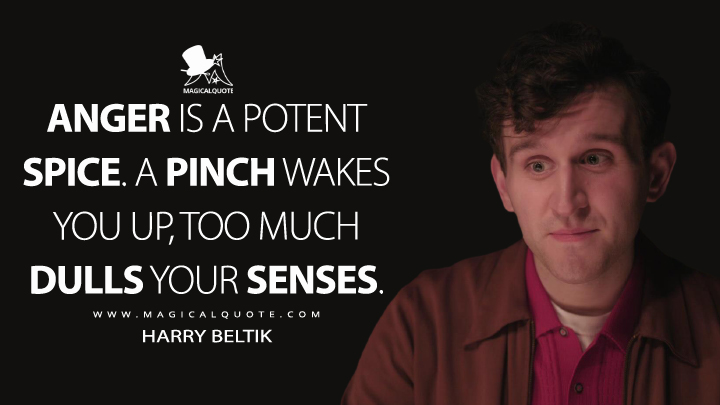 Anger is a potent spice. A pinch wakes you up, too much dulls your senses. - Harry Beltik (The Queen's Gambit Quotes)