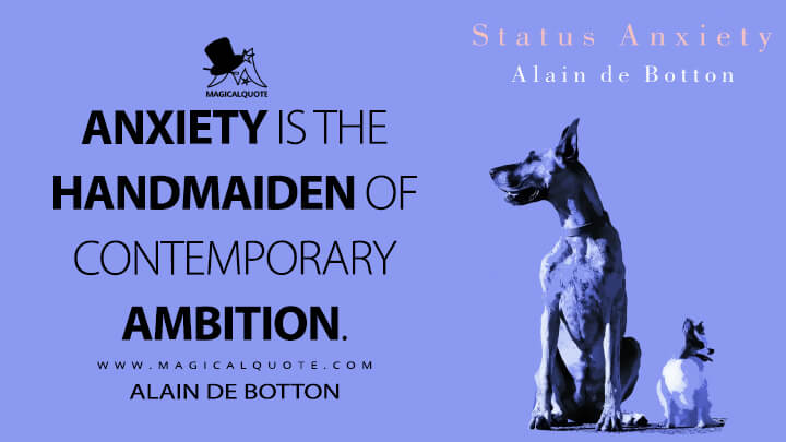 Anxiety is the handmaiden of contemporary ambition. - Alain de Botton (Status Anxiety Quotes)