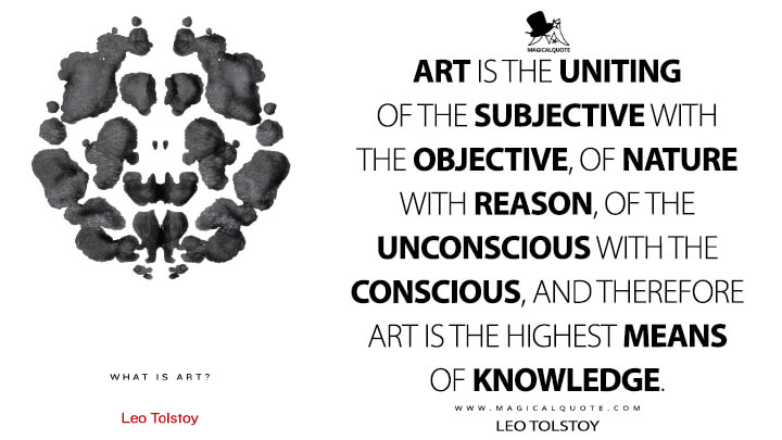 Art is the uniting of the subjective with the objective, of nature with reason, of the unconscious with the conscious, and therefore art is the highest means of knowledge. - Leo Tolstoy (What Is Art? Quotes)
