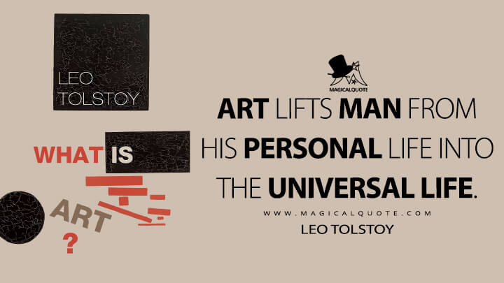 Art lifts man from his personal life into the universal life. - Leo Tolstoy (What Is Art? Quotes)