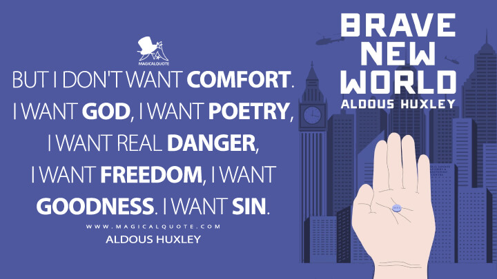 But I don't want comfort. I want God, I want poetry, I want real danger, I want freedom, I want goodness. I want sin. - Aldous Huxley (Brave New World Quotes)