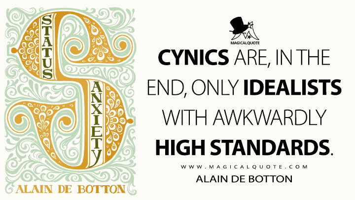Cynics are, in the end, only idealists with awkwardly high standards. - Alain de Botton (Status Anxiety Quotes)