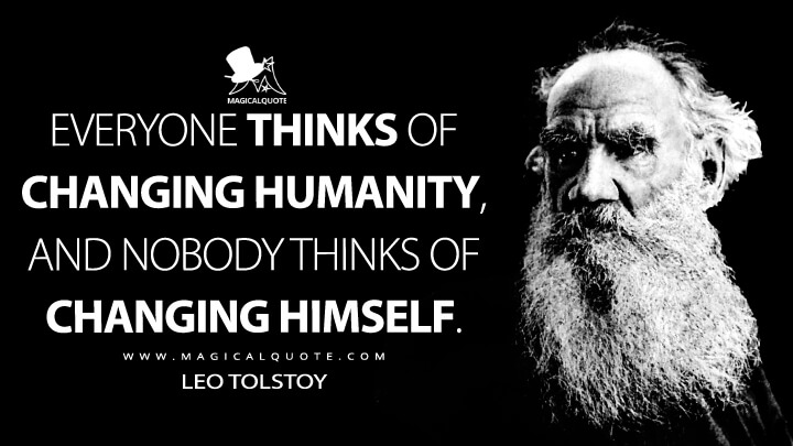Everyone thinks of changing humanity, and nobody thinks of changing himself. - Leo Tolstoy Quotes