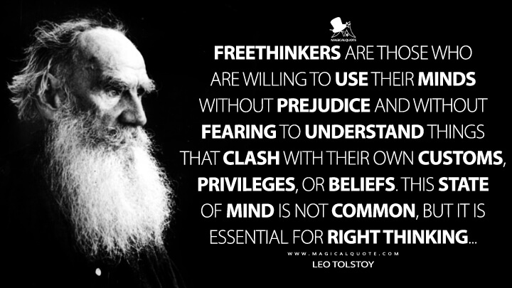 Freethinkers are those who are willing to use their minds without prejudice and without fearing to understand things that clash with their own customs, privileges, or beliefs. This state of mind is not common, but it is essential for right thinking... - Leo Tolstoy Quotes