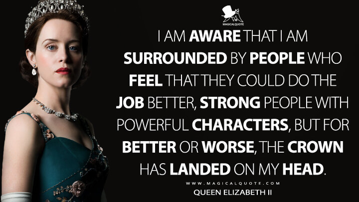 I am aware that I am surrounded by people who feel that they could do the job better, strong people with powerful characters, but for better or worse, the crown has landed on my head. - Queen Elizabeth II (The Crown Quotes)