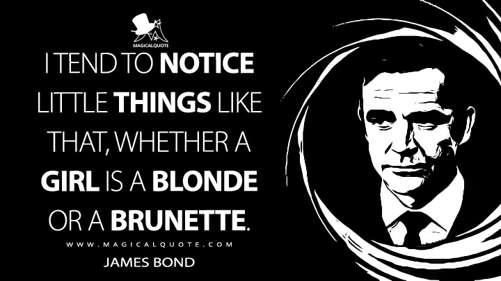 I tend to notice little things like that, whether a girl is a blonde or a brunette. - James Bond (Diamonds Are Forever Quotes)