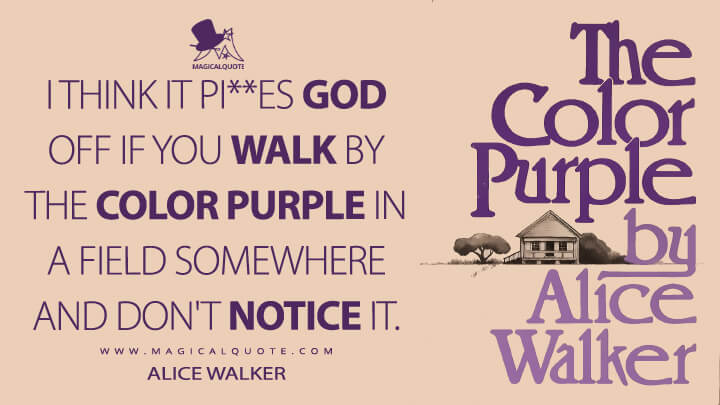 I think it pi**es God off if you walk by the color purple in a field somewhere and don't notice it. - Alice Walker (The Color Purple Quotes)