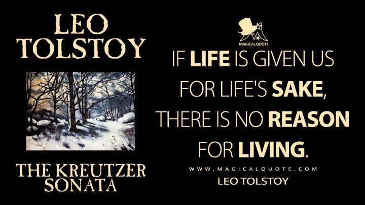 If life is given us for life's sake, there is no reason for living. - Leo Tolstoy (The Kreutzer Sonata Quotes)