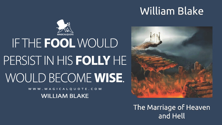 If the fool would persist in his folly he would become wise. - William Blake (The Marriage of Heaven and Hell Quotes)