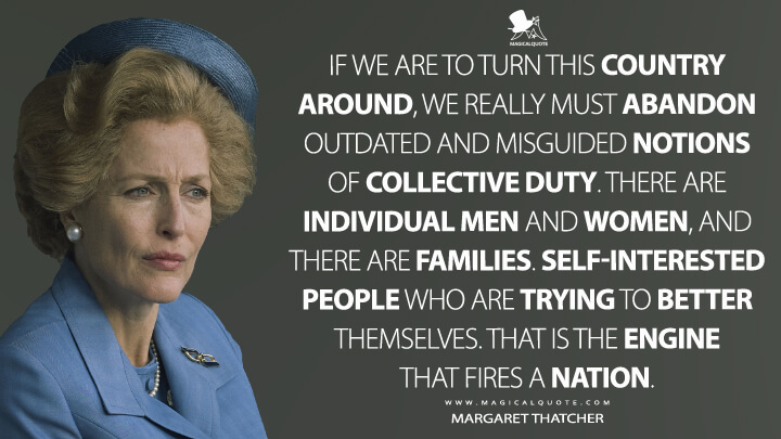 If we are to turn this country around, we really must abandon outdated and misguided notions of collective duty. There are individual men and women, and there are families. Self-interested people who are trying to better themselves. That is the engine that fires a nation. - Margaret Thatcher (The Crown Quotes)