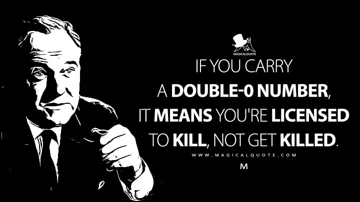 If you carry a double-0 number, it means you're licensed to kill, not get killed. - M (Dr. No Quotes)