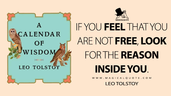 If you feel that you are not free, look for the reason inside you. - Leo Tolstoy (A Calendar of Wisdom Quotes)