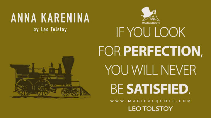 If you look for perfection, you will never be satisfied. - Leo Tolstoy (Anna Karenina Quotes)