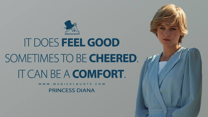 It does feel good sometimes to be cheered. It can be a comfort. - Princess Diana (The Crown Quotes)