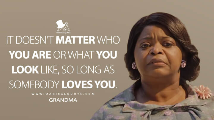 It doesn't matter who you are or what you look like, so long as somebody loves you. - Grandma (The Witches Quotes)