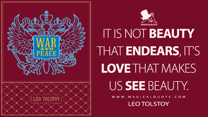 It is not beauty that endears, it's love that makes us see beauty. - Leo Tolstoy (War and Peace Quotes)
