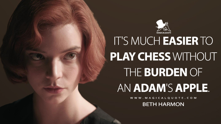 It's much easier to play chess without the burden of an Adam's apple. - Beth Harmon (The Queen's Gambit Quotes)