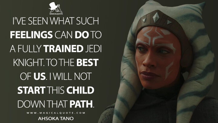 I've seen what such feelings can do to a fully trained Jedi Knight. To the best of us. I will not start this child down that path. - Ahsoka Tano (The Mandalorian Quotes)