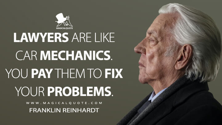 Lawyers are like car mechanics. You pay them to fix your problems. - Franklin Reinhardt (The Undoing Quotes)