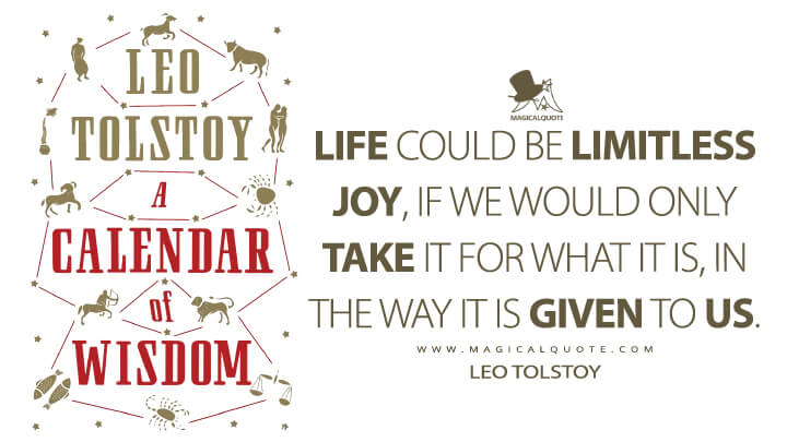Life could be limitless joy, if we would only take it for what it is, in the way it is given to us. - Leo Tolstoy (A Calendar of Wisdom Quotes)