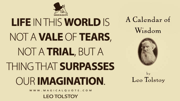 Life in this world is not a vale of tears, not a trial, but a thing that surpasses our imagination. - Leo Tolstoy (A Calendar of Wisdom Quotes)